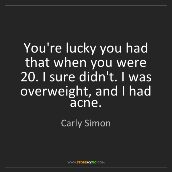 Carly Simon: You're lucky you had that when you were 20. I sure didn't....