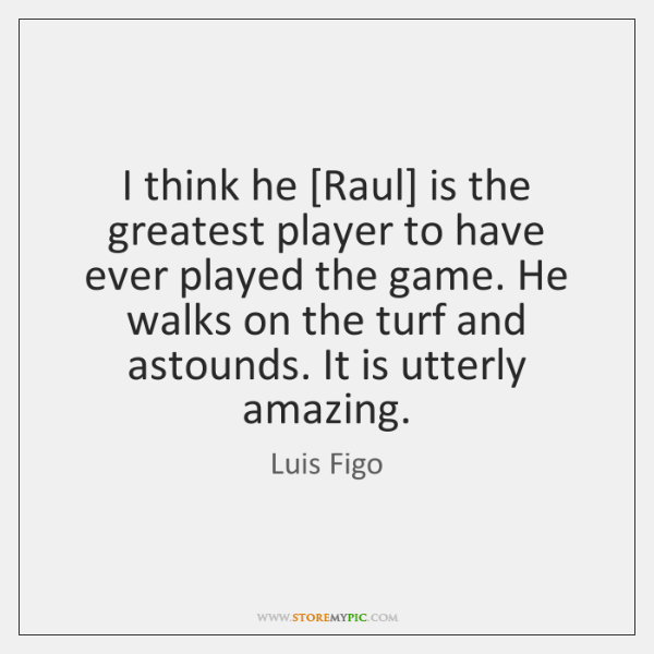 I Think He Raul Is The Greatest Player To Have Ever Played