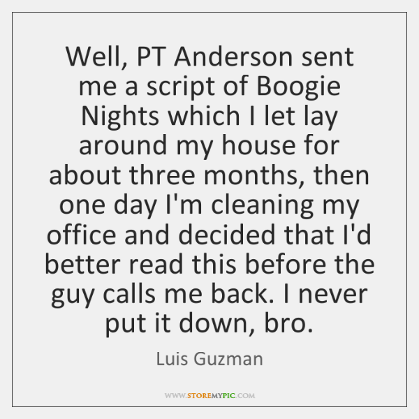 Well, PT Anderson sent me a script of Boogie Nights which I ...