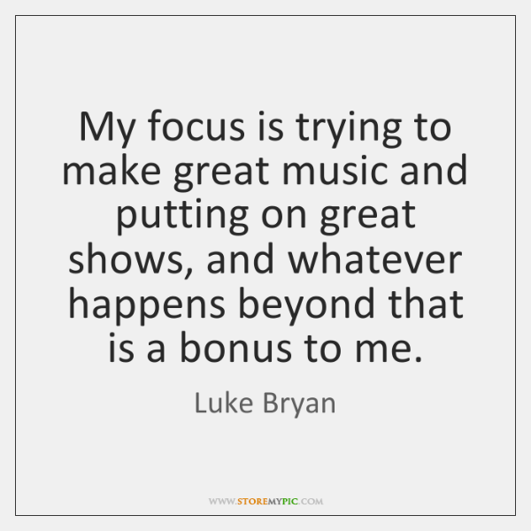 My focus is trying to make great music and putting on great ...