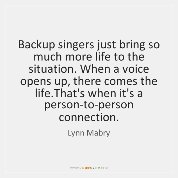 Backup singers just bring so much more life to the situation. When ...