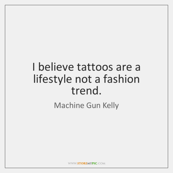 I believe tattoos are a lifestyle not a fashion trend ...