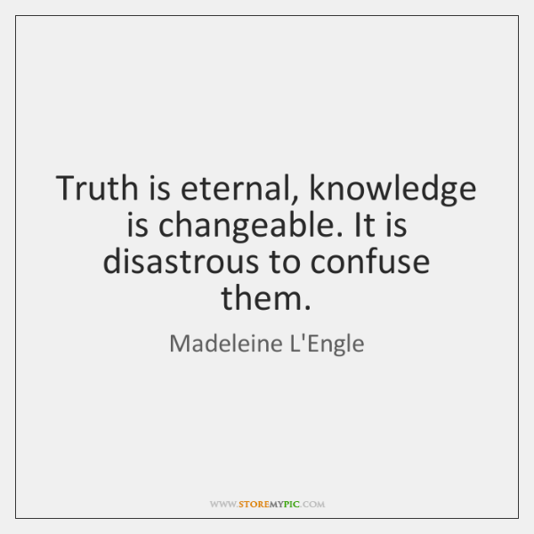 Truth is eternal, knowledge is changeable. It is disastrous to confuse them.