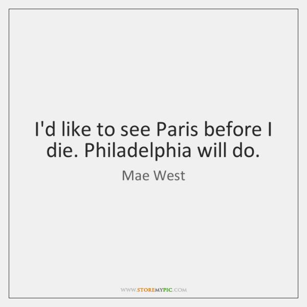 I'd like to see Paris before I die. Philadelphia will do.