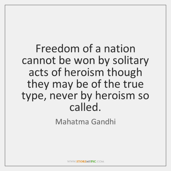 Freedom of a nation cannot be won by solitary acts of heroism ...