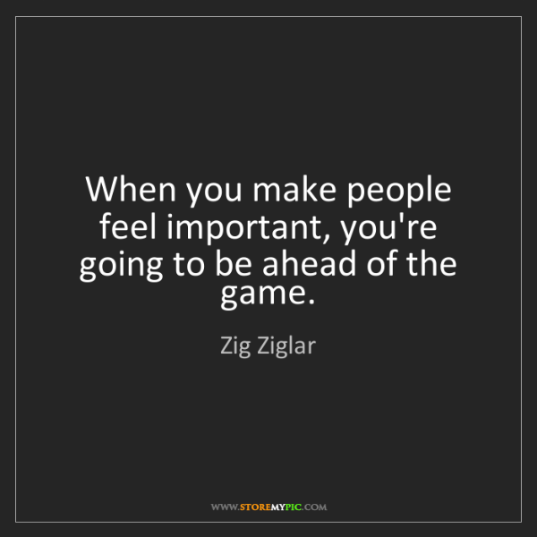Zig Ziglar: When you make people feel important, you're going to...