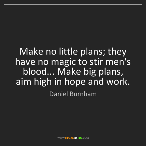 Daniel Burnham: Make no little plans; they have no magic to stir men's...