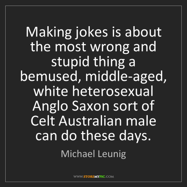 Michael Leunig: Making jokes is about the most wrong and stupid thing...