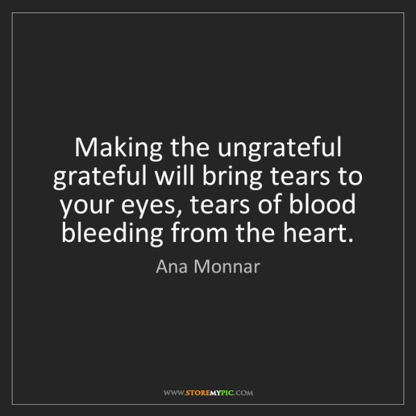 Ana Monnar: Making the ungrateful grateful will bring tears to your...