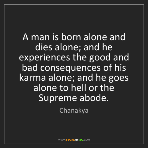 Chanakya: A man is born alone and dies alone; and he experiences...