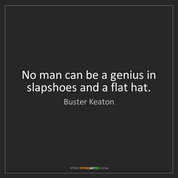 Buster Keaton: No man can be a genius in slapshoes and a flat hat.