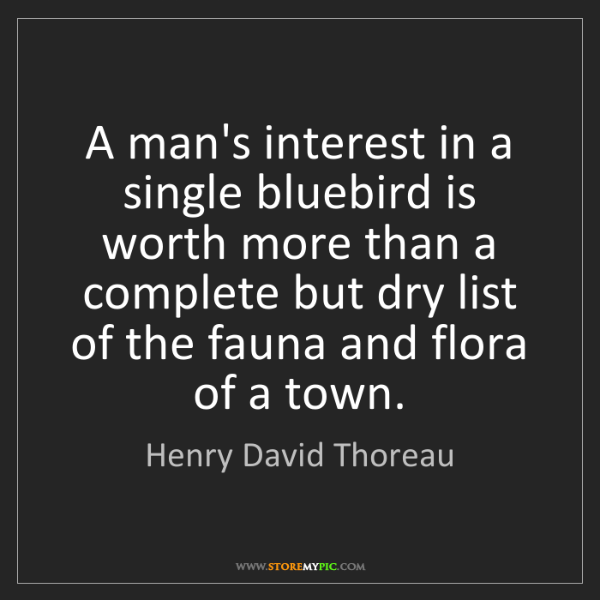 Henry David Thoreau: A man's interest in a single bluebird is worth more than...