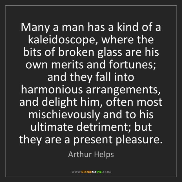Arthur Helps: Many a man has a kind of a kaleidoscope, where the bits...