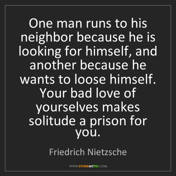 Friedrich Nietzsche: One man runs to his neighbor because he is looking for...