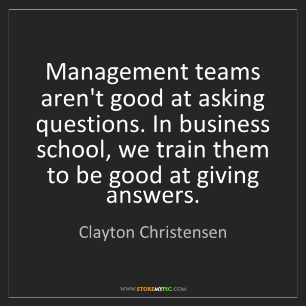 Clayton Christensen: Management teams aren't good at asking questions. In...