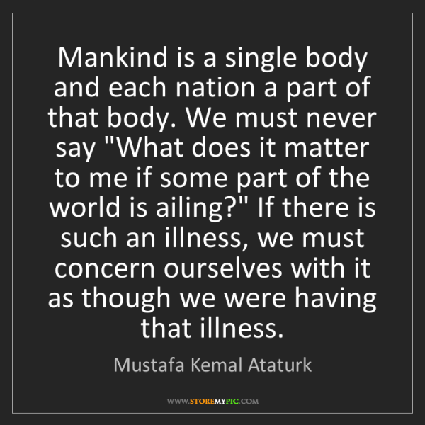Mustafa Kemal Ataturk: Mankind is a single body and each nation a part of that...