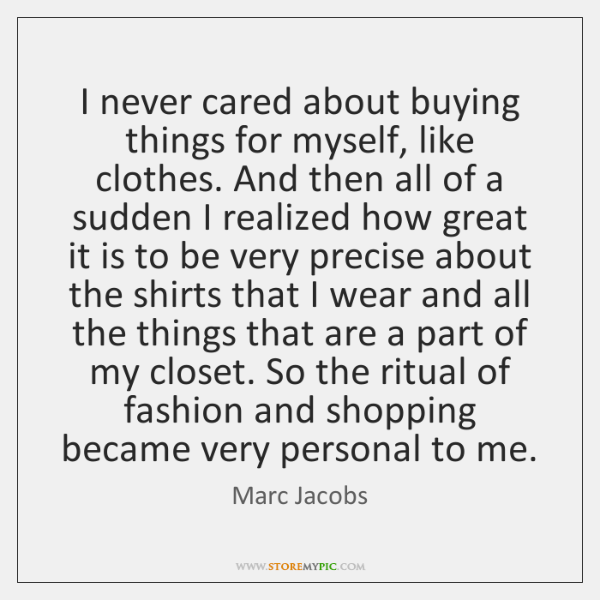 I never cared about buying things for myself, like clothes. And then ...
