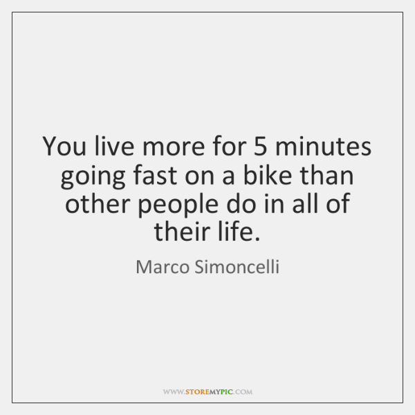 You live more for 5 minutes going fast on a bike than other ...