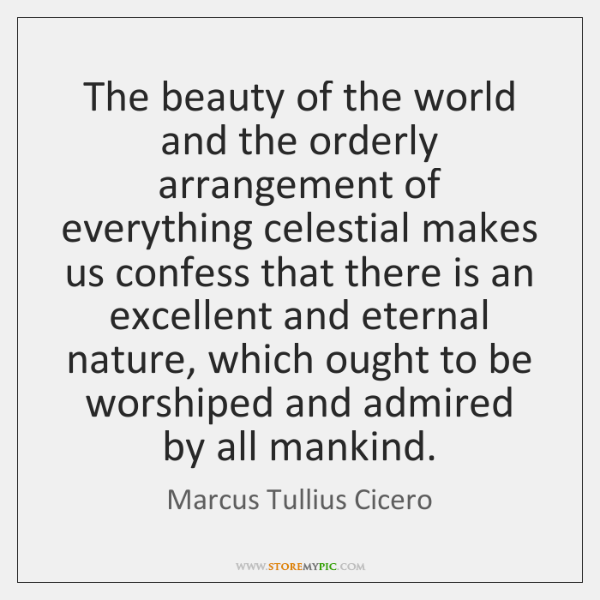 The beauty of the world and the orderly arrangement of everything celestial ...