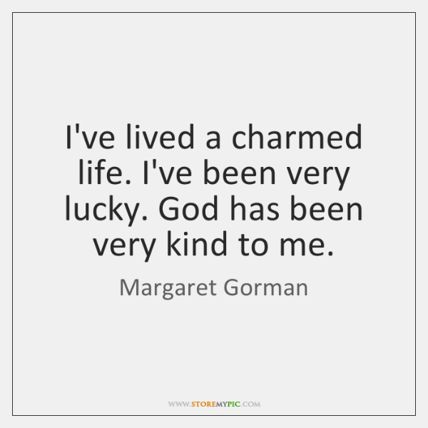 I've lived a charmed life. I've been very lucky. God has been ...