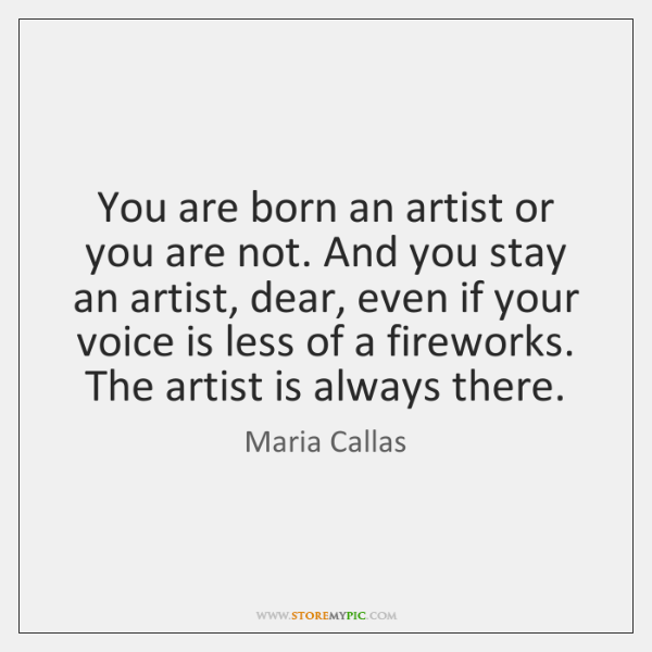 You are born an artist or you are not. And you stay ...