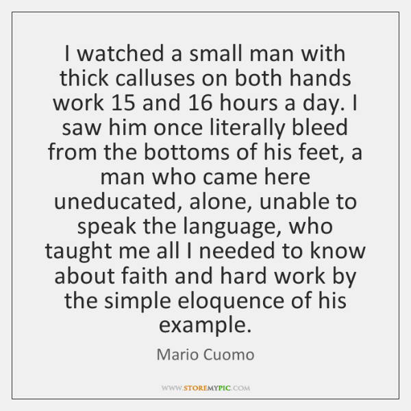 I watched a small man with thick calluses on both hands work 15 ...