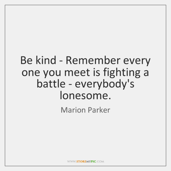 Be kind - Remember every one you meet is fighting a battle ...