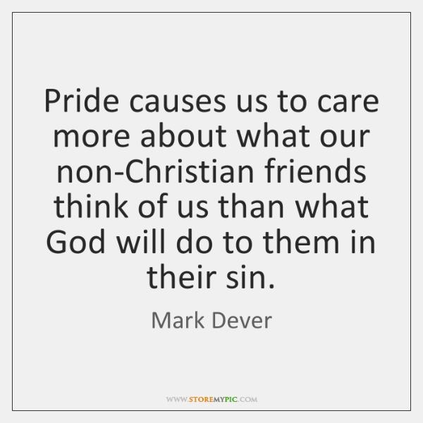 Pride causes us to care more about what our non-Christian friends think ...