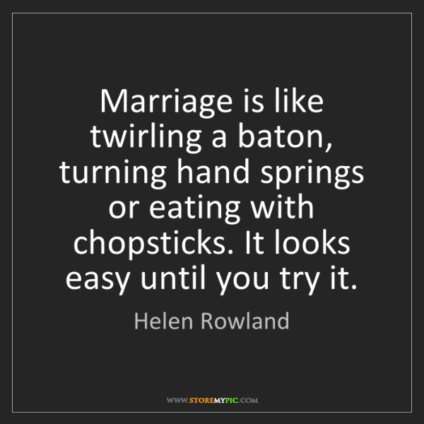 Helen Rowland: Marriage is like twirling a baton, turning hand springs...