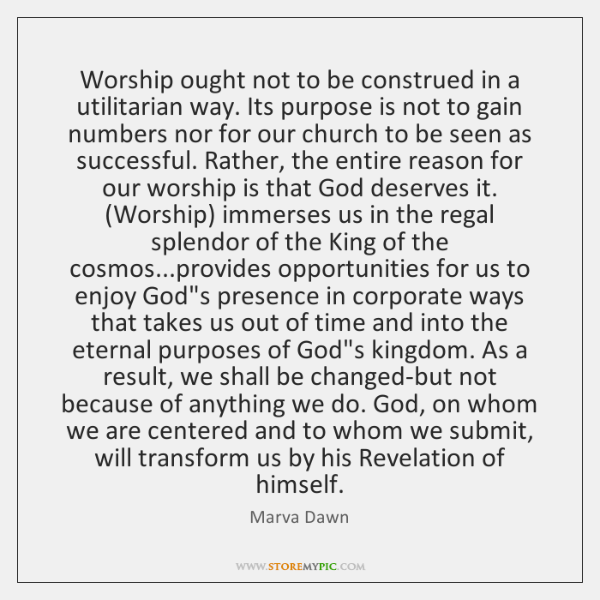 Worship ought not to be construed in a utilitarian way. Its purpose ...