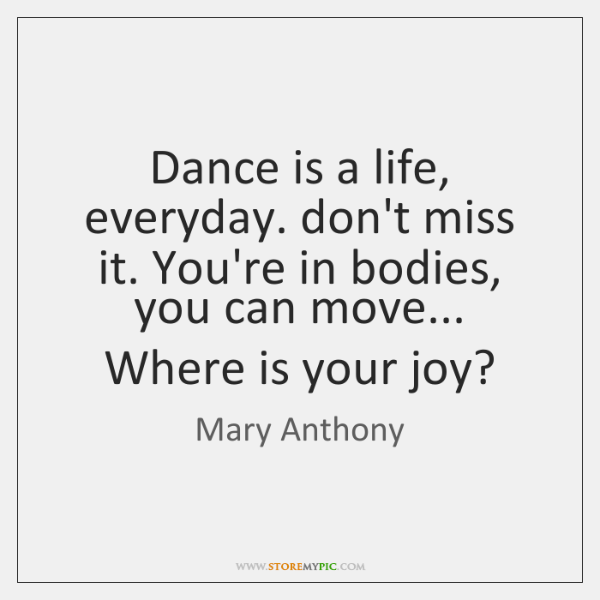 Dance is a life, everyday. don't miss it. You're in bodies, you ...