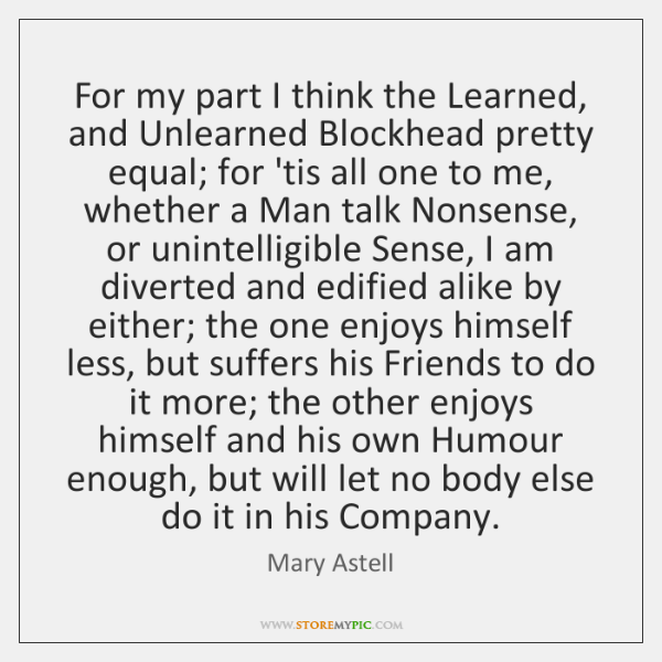 For my part I think the Learned, and Unlearned Blockhead pretty equal; ...