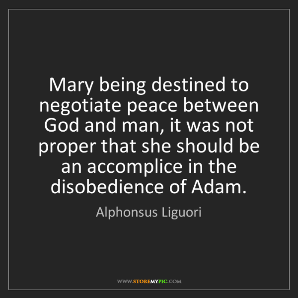Alphonsus Liguori: Mary being destined to negotiate peace between God and...