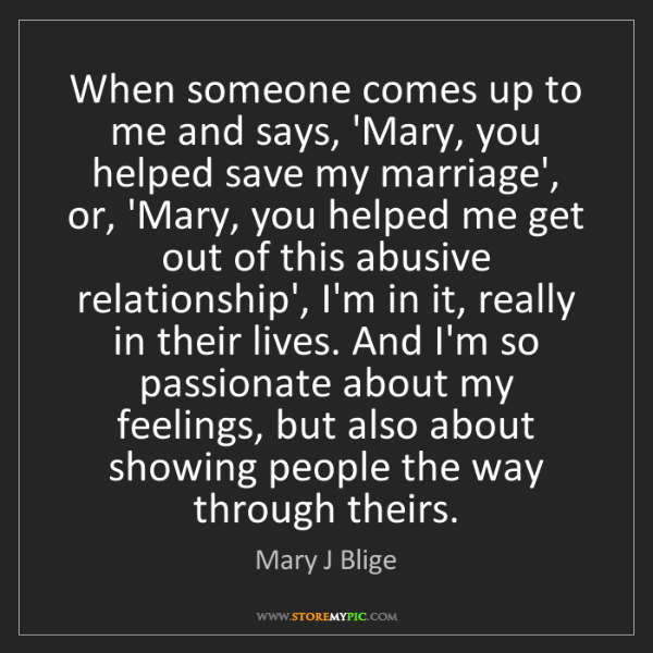 Mary J Blige: When someone comes up to me and says, 'Mary, you helped...