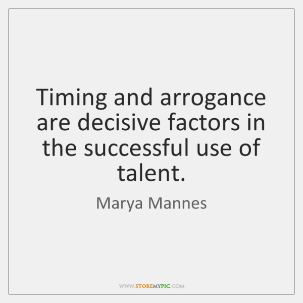 Timing and arrogance are decisive factors in the successful use of talent.