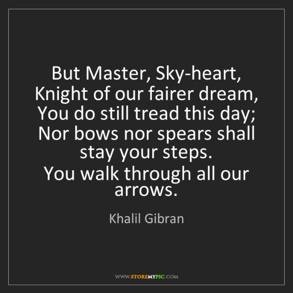 Khalil Gibran: But Master, Sky-heart, Knight of our fairer dream,  ...