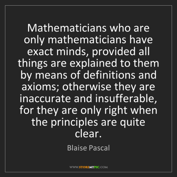 Blaise Pascal: Mathematicians who are only mathematicians have exact...