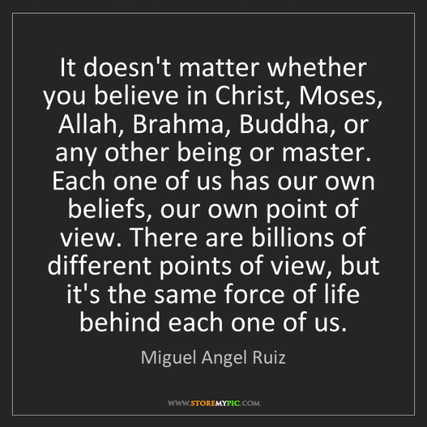 Miguel Angel Ruiz: It doesn't matter whether you believe in Christ, Moses,...