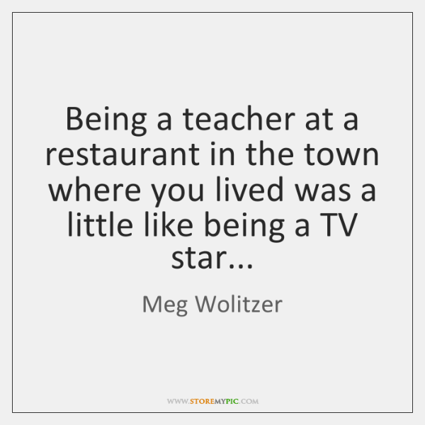 Being a teacher at a restaurant in the town where you lived ...