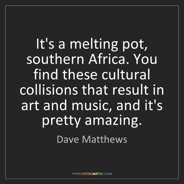 Dave Matthews: It's a melting pot, southern Africa. You find these cultural...