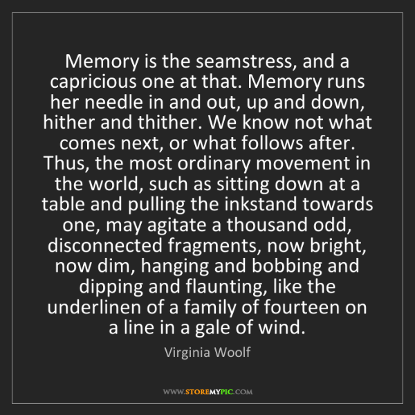 Virginia Woolf: Memory is the seamstress, and a capricious one at that....