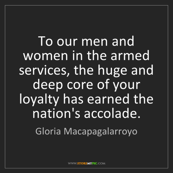 Gloria Macapagalarroyo: To our men and women in the armed services, the huge...