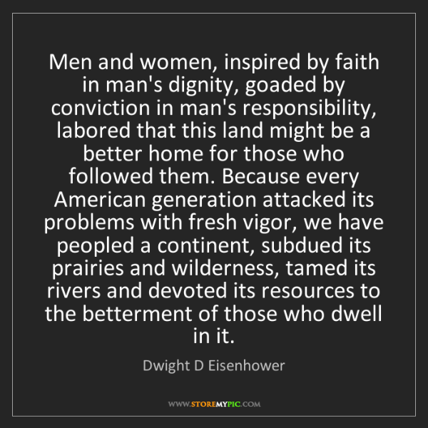 Dwight D Eisenhower: Men and women, inspired by faith in man's dignity, goaded...