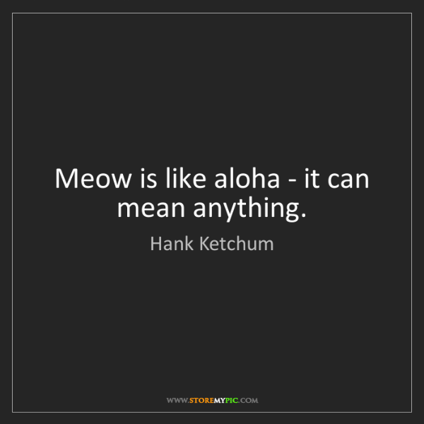 Hank Ketchum: Meow is like aloha - it can mean anything.