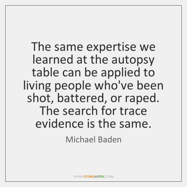The same expertise we learned at the autopsy table can be applied ...