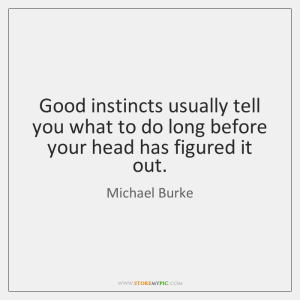 Good instincts usually tell you what to do long before your head ...