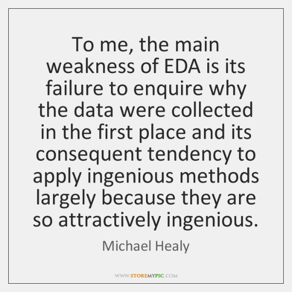 To me, the main weakness of EDA is its failure to enquire ...