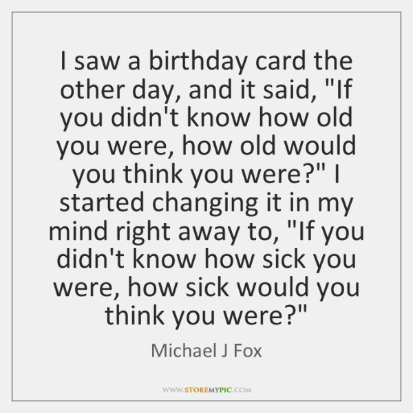 """I saw a birthday card the other day, and it said, """"If ..."""