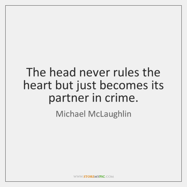 The head never rules the heart but just becomes its partner in ...