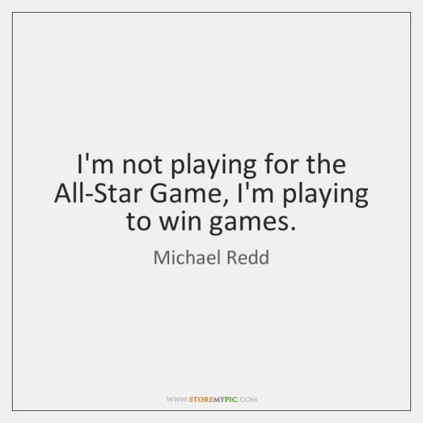 I'm not playing for the All-Star Game, I'm playing to win games.
